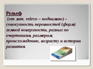 Рельеф (от лат. relevo – поднимаю) – совокупность неровностей (форм) земной п