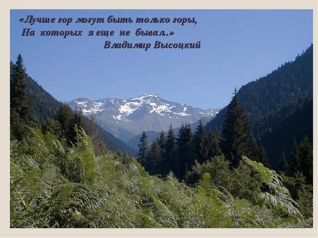 «Лучше гор могут быть только горы, На которых я еще не бывал..» Владимир Выс...