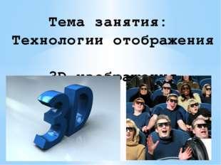 Тема занятия: Технологии отображения 3D-изображения