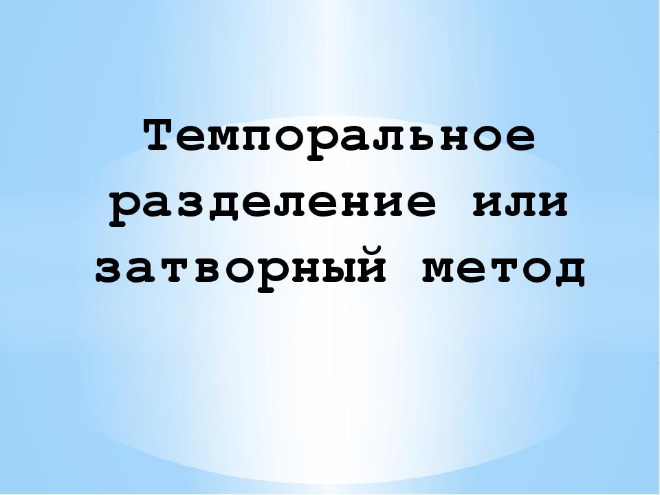 Темпоральное разделение или затворный метод