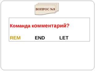 Команда комментарий? REM END LET ВОПРОС №9