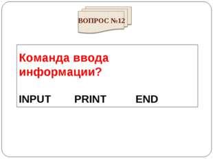 Команда ввода информации? INPUT PRINT END ВОПРОС №12