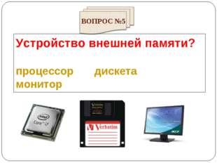 Устройство внешней памяти? процессор дискета монитор ВОПРОС №5