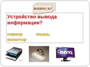 Устройство вывода информации? сканер мышь монитор ВОПРОС №7