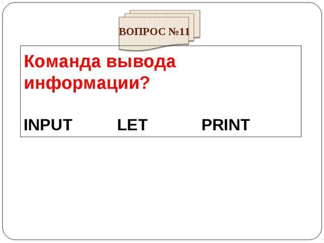 Команда вывода информации? INPUT LET PRINT ВОПРОС №11