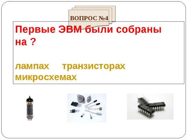 Первые ЭВМ были собраны на ? лампах транзисторах микросхемах ВОПРОС №4