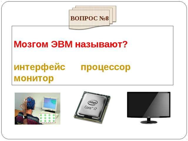 Мозгом ЭВМ называют? интерфейс процессор монитор ВОПРОС №8