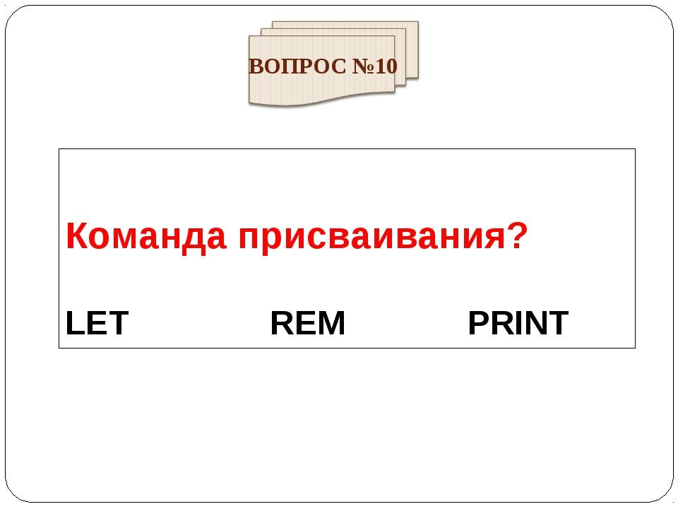 Команда присваивания? LET REM PRINT ВОПРОС №10