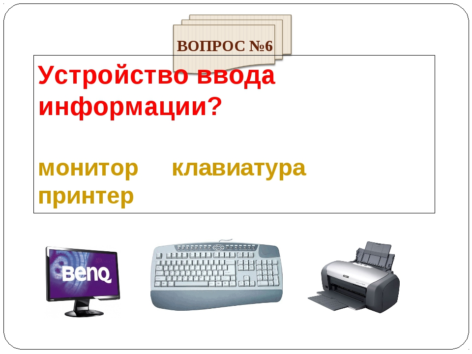 Устройство ввода информации? монитор клавиатура принтер ВОПРОС №6