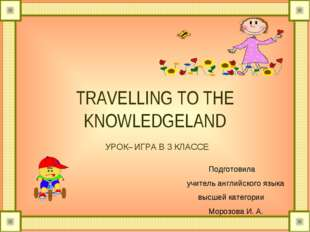 TRAVELLING TO THE KNOWLEDGELAND УРОК– ИГРА В 3 КЛАССЕ Подготовила учитель ан