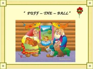 """ PUFF – THE – BALL"""