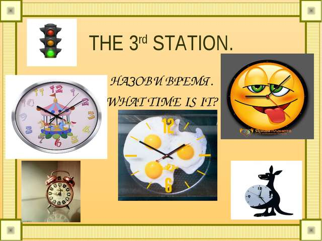 THE 3rd STATION. НАЗОВИ ВРЕМЯ. WHAT TIME IS IT?