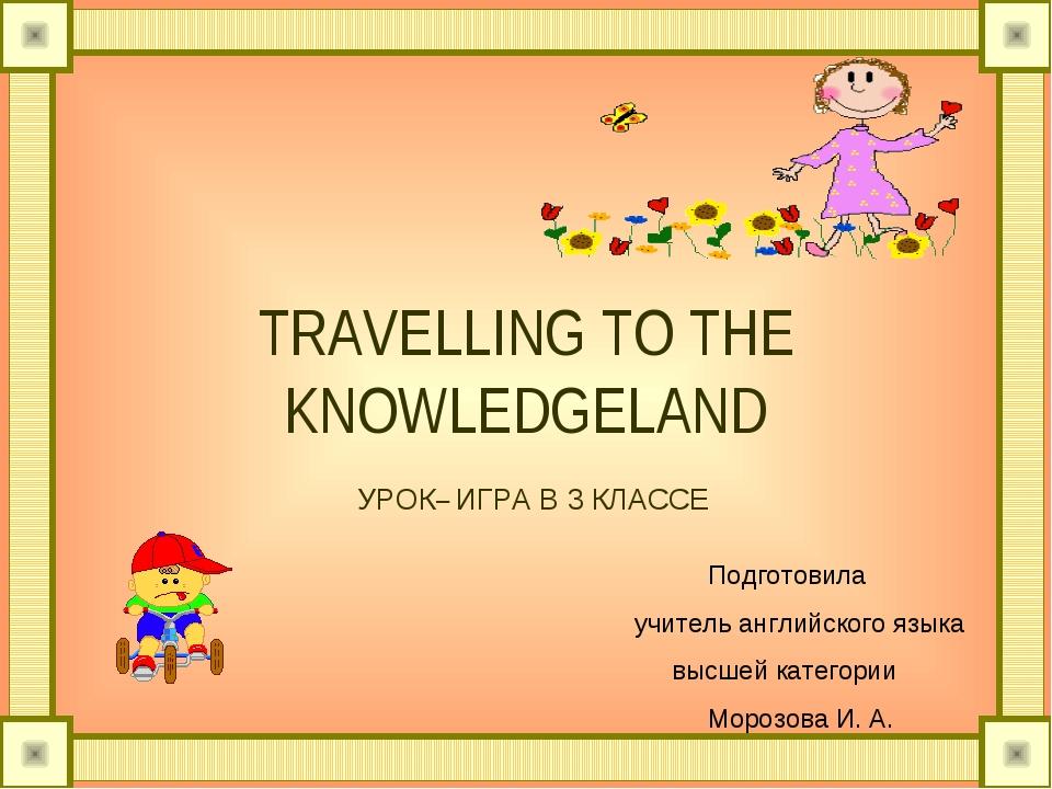 TRAVELLING TO THE KNOWLEDGELAND УРОК– ИГРА В 3 КЛАССЕ Подготовила учитель ан...
