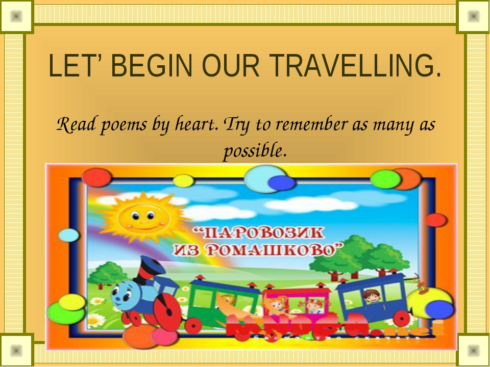 LET' BEGIN OUR TRAVELLING. Read poems by heart. Try to remember as many as po...