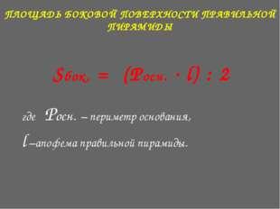 ПЛОЩАДЬ БОКОВОЙ ПОВЕРХНОСТИ ПРАВИЛЬНОЙ ПИРАМИДЫ Sбок. = (Pосн. * l) : 2 где P