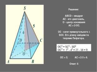 Решение: ABCD – квадрат AC - его диагональ. O - центр основания AC = 2·ОC. ОС