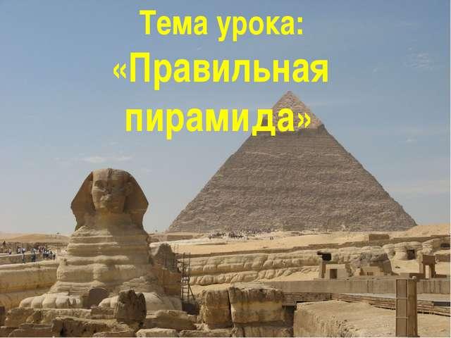 Тема урока: «Правильная пирамида»