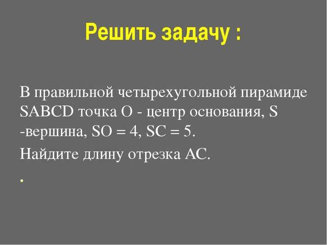 Решить задачу : В правильной четырехугольной пирамиде SABCD точка O - центр о...