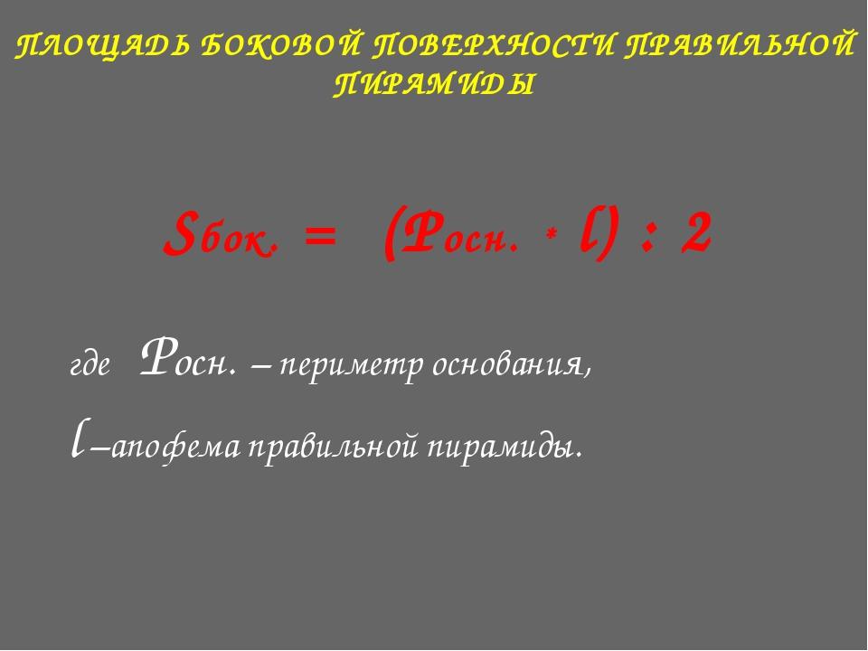 ПЛОЩАДЬ БОКОВОЙ ПОВЕРХНОСТИ ПРАВИЛЬНОЙ ПИРАМИДЫ Sбок. = (Pосн. * l) : 2 где P...
