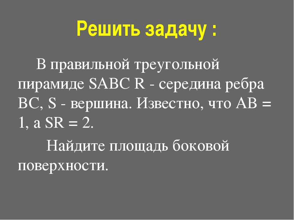 Решить задачу :  В правильной треугольной пирамиде SABC R - середина ребра B...