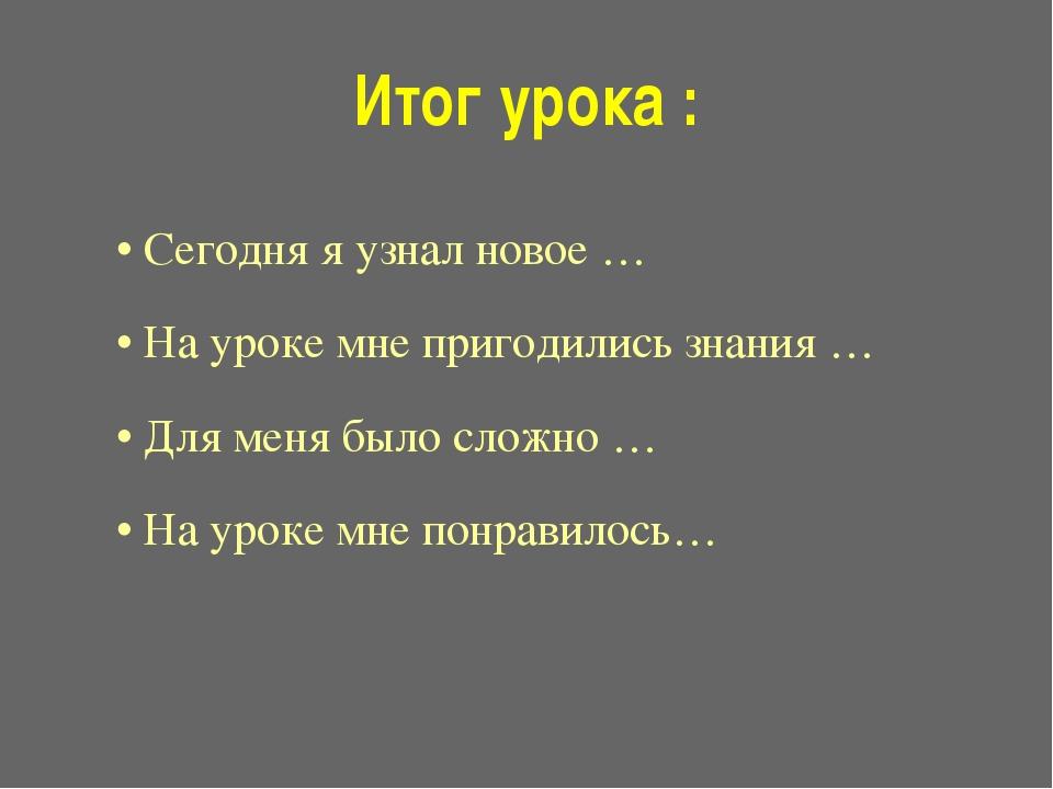 Итог урока : • Сегодня я узнал новое … • На уроке мне пригодились знания … •...