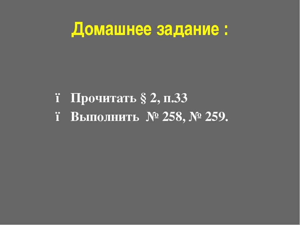 Домашнее задание : ● Прочитать § 2, п.33 ● Выполнить № 258, № 259.