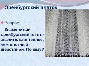 Оренбургский платок. Вопрос: Знаменитый оренбургский платок значительно тепле