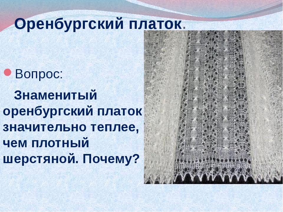 Оренбургский платок. Вопрос: Знаменитый оренбургский платок значительно тепле...