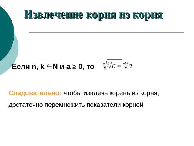 Если n, k N и а ≥ 0, то Следовательно: чтобы извлечь корень из корня, достато...