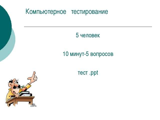 Компьютерное тестирование 5 человек 10 минут-5 вопросов тест .ppt