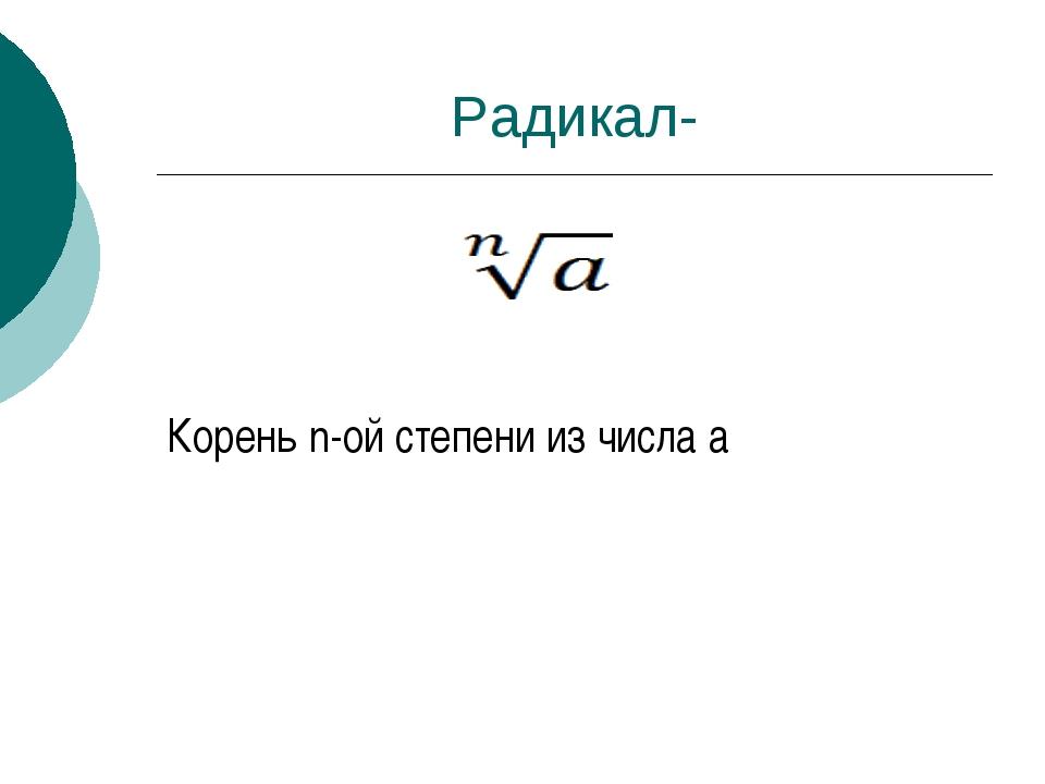 Радикал- Корень n-ой степени из числа а