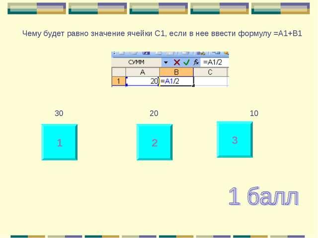 1 2 3 Чему будет равно значение ячейки С1, если в нее ввести формулу =А1+B1...