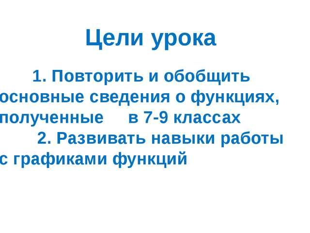 Цели урока 1. Повторить и обобщить основные сведения о функциях, полученные в...