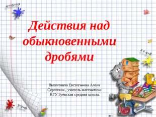 Действия над обыкновенными дробями Выполнила Евстегнеева Алёна Сергеевна , уч