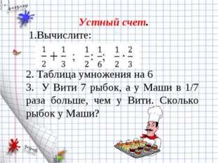 Устный счет. 1.Вычислите: 2. Таблица умножения на 6 3. У Вити 7 рыбок, а у М