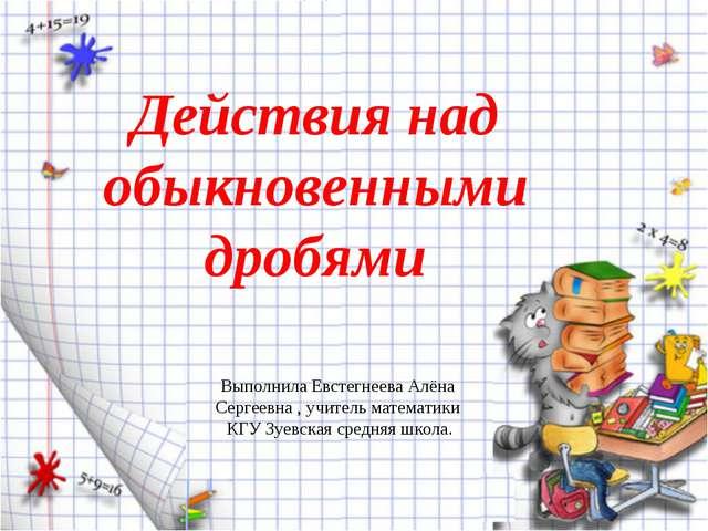 Действия над обыкновенными дробями Выполнила Евстегнеева Алёна Сергеевна , уч...