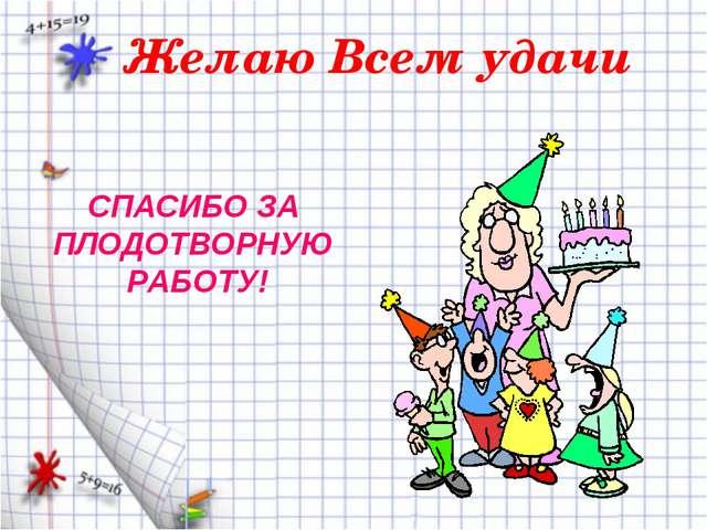 Желаю Всем удачи СПАСИБО ЗА ПЛОДОТВОРНУЮ РАБОТУ!