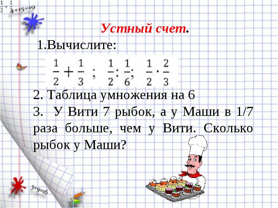 Устный счет. 1.Вычислите: 2. Таблица умножения на 6 3. У Вити 7 рыбок, а у М...