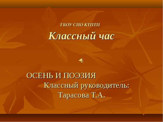 ГБОУ СПО КТПТП Классный час ОСЕНЬ И ПОЭЗИЯ Классный руководитель: Тарасова Т.А.