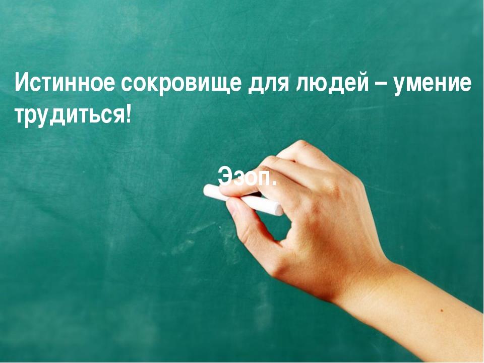 Истинное сокровище для людей – умение трудиться! Эзоп.
