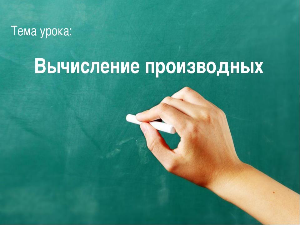 Тема урока: Вычисление производных