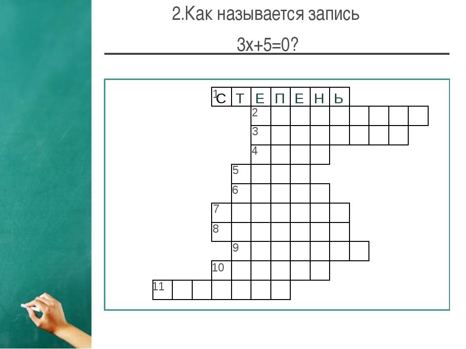 2.Как называется запись 3х+5=0? 1 2 6 4 5 3 7 8 9 10 11 С Т Е П Е Н Ь У Р А В...