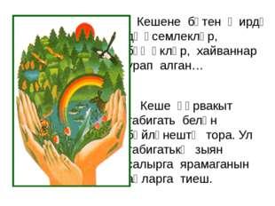 Кешене бөтен җирдә дә үсемлекләр, бөҗәкләр, хайваннар урап алган…  Кеше һә
