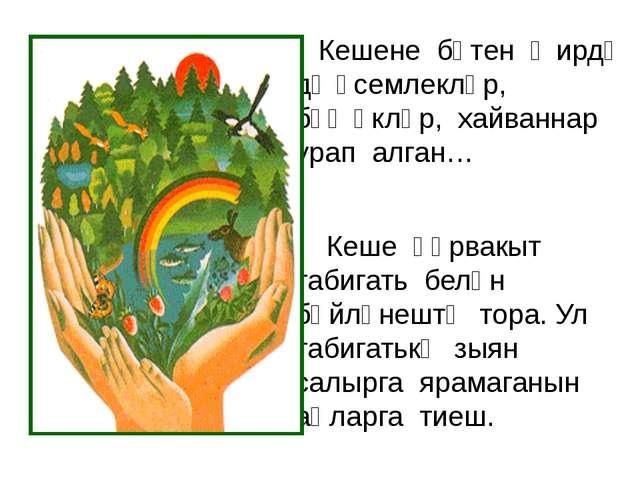 Кешене бөтен җирдә дә үсемлекләр, бөҗәкләр, хайваннар урап алган…  Кеше һә...