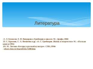 .Э. Л. Безносов, Е. И. Вигдорова «Грибоедов в школе» М.: Дрофа, 2004 .П. С. К