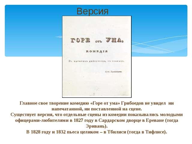 Версия Главное свое творение комедию «Горе от ума» Грибоедов не увидел ни нап...