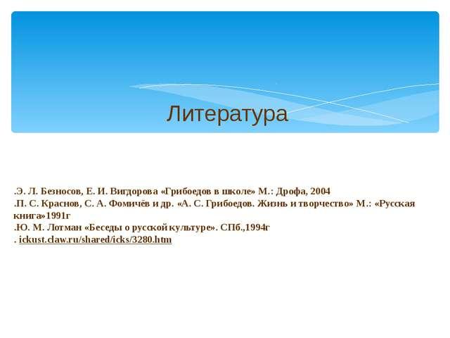 .Э. Л. Безносов, Е. И. Вигдорова «Грибоедов в школе» М.: Дрофа, 2004 .П. С. К...
