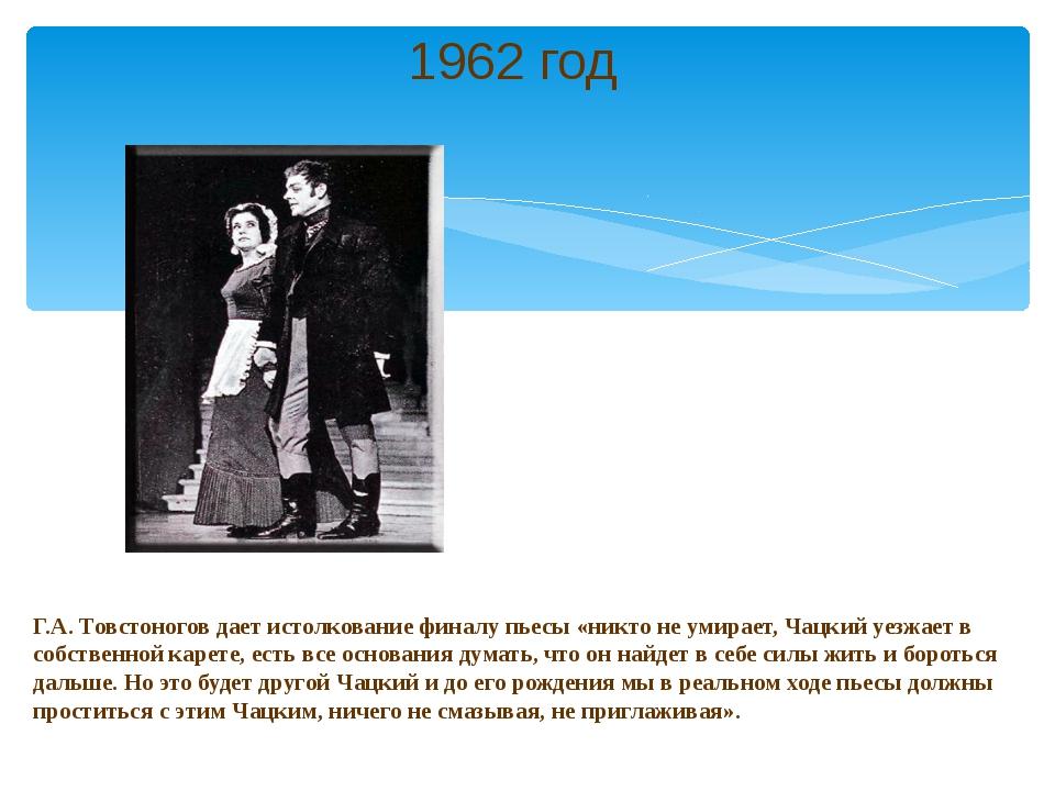 Г.А. Товстоногов дает истолкование финалу пьесы «никто не умирает, Чацкий уез...