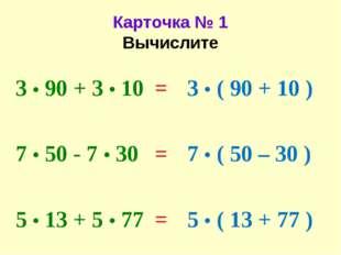 Карточка № 1 Вычислите 3 • 90 + 3 • 10 7 • 50 - 7 • 30 5 • 13 + 5 • 77 3 • (