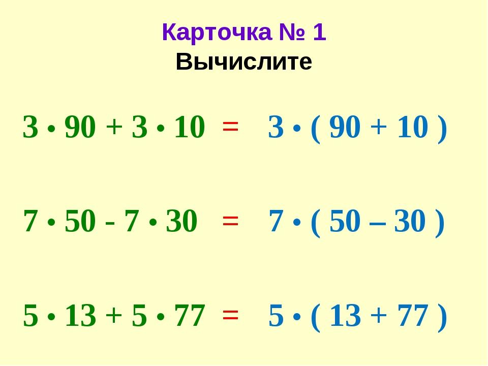 Карточка № 1 Вычислите 3 • 90 + 3 • 10 7 • 50 - 7 • 30 5 • 13 + 5 • 77 3 • (...